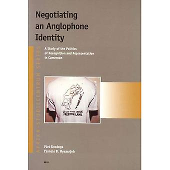 Negotiating an Anglophone Identity: A Study of the Politics of Recognition and Representation in Cameroon