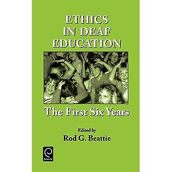 Ethics in Deaf Education The First Six Years by Beattie & Rod G.