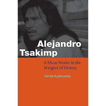 Alejandro Tsakimp A Shuar Healer in the Margins of History by Rubenstein & Steven