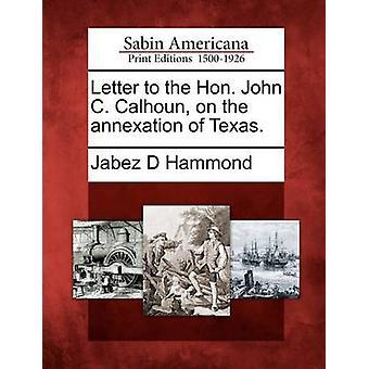 Letter to the Hon. John C. Calhoun on the annexation of Texas. by Hammond & Jabez D