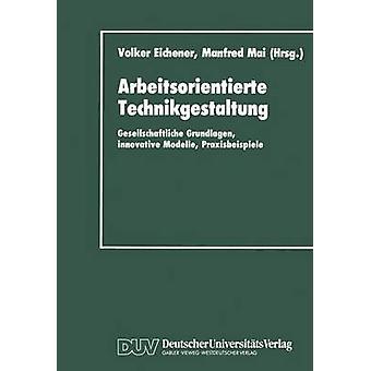 Arbeitsorientierte Technikgestaltung  Gesellschaftliche Grundlagen innovative Modelle Praxisbeispiele by Eichener & Volker