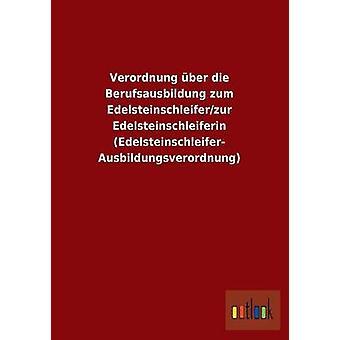 Verordnung ber die Berufsausbildung zum Edelsteinschleiferzur Edelsteinschleiferin EdelsteinschleiferAusbildungsverordnung by ohne Autor