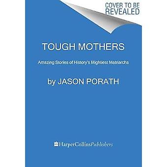 Tough Mothers - Amazing Stories of History's Mightiest Matriarchs by J