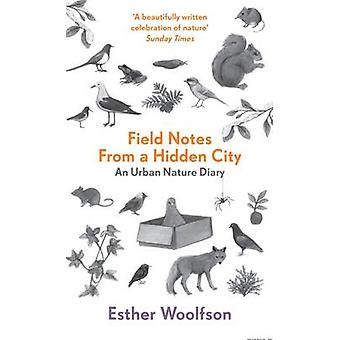 Field Notes From a Hidden City - An Urban Nature Diary by Esther Woolf