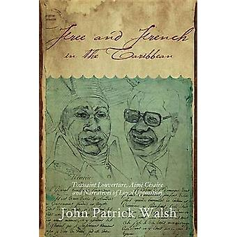 Free and French in the Caribbean Toussaint Louverture Aime Cesaire and Narratives of Loyal Opposition by Walsh & John Patrick