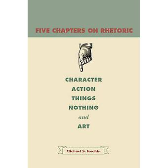 Five Chapters on Rhetoric Character Action Things Nothing and Art by Kochin & Michael Shalom