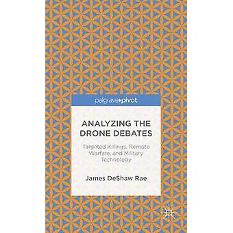 Analyzing the Drone Debates Targeted Killings Remote Warfare and Military Technology by Deshaw Rae & James