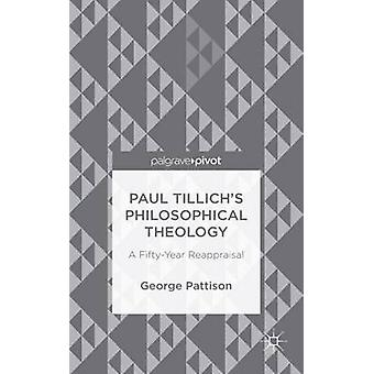 Paul Tillichs Philosophical Theology A FiftyYear Reappraisal by Pattison & George