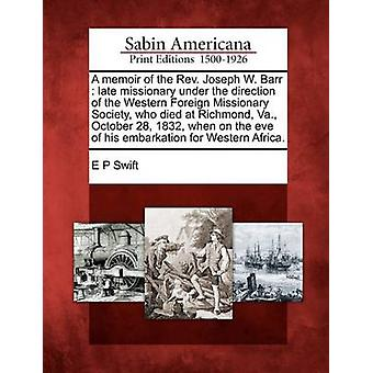 A memoir of the Rev. Joseph W. Barr  late missionary under the direction of the Western Foreign Missionary Society who died at Richmond Va. October 28 1832 when on the eve of his embarkation for by Swift & E P