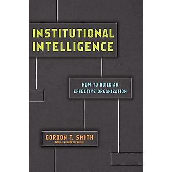 Institutional Intelligence - How to Build an Effective Organization by