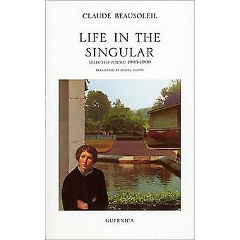 Life in the Singular - Selected poems - 1993-1999 by Claude Beausoleil