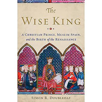 The Wise King - A Christian Prince - Muslim Spain - and the Birth of t