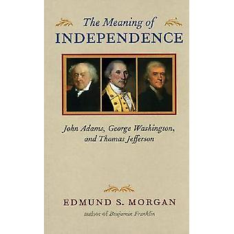 The Meaning of Independence - John Adams - George Washington - and Tho