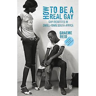 How to be a Real Gay - Gay Identities in Small-town South Africa by Gr