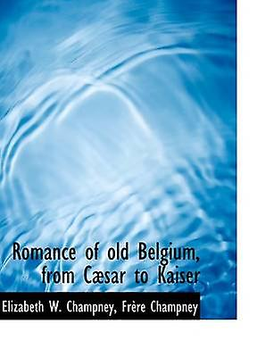 Rohommece of old Belgium from Csar to Kaiser by Champney & Elizabeth W.
