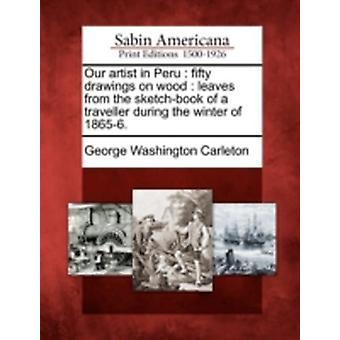 Our artist in Peru  fifty drawings on wood  leaves from the sketchbook of a traveller during the winter of 18656. by Carleton & George Washington