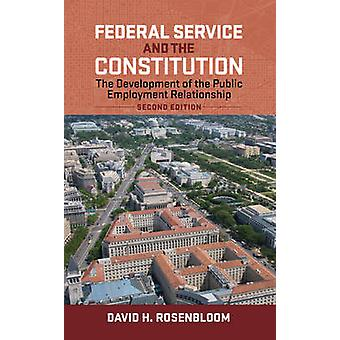 Federal Service and the Constitution The Development of the Public Employment Relationship Second Edition by Rosenbloom & David H.