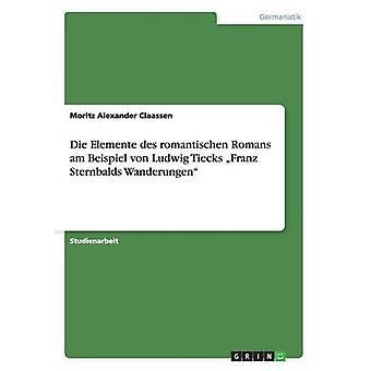 Die Elemente des romantischen Romans am Beispiel von Ludwig Tiecks Franz Sternbalds Wanderungen by Claassen & Moritz Alexander