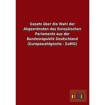Gesetz ber die Wahl der Abgeordneten des Europischen Parlaments aus der Bundesrepublik Deutschland Europawahlgesetz  EuWG by ohne Autor