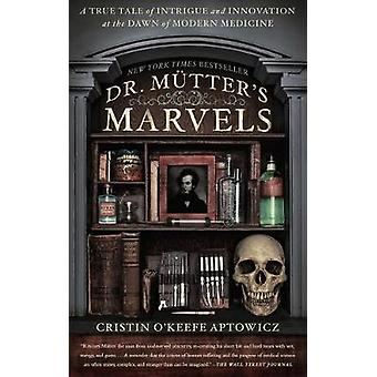 Dr. Mutter's Marvels - A True Tale of Intrigue and Innovation at the D
