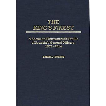 The Kings Finest A Social and Bureaucratic Profile of Prussias General Officers 18711914 by Hughes & Daniel
