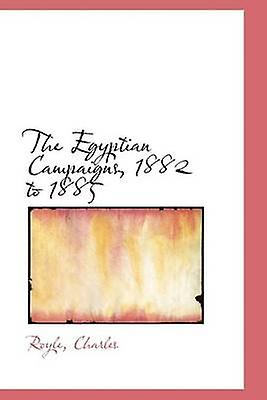 The Egyptian Campaigns 1882 to 1885 by Charles & Royle