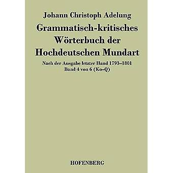 Grammatischkritisches Wrterbuch der Hochdeutschen Mundart by Johann Christoph Adelung