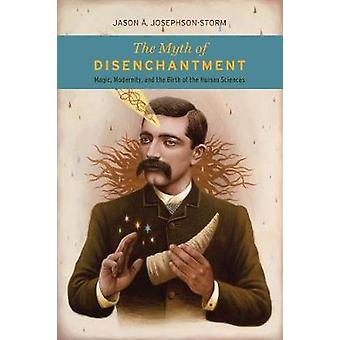 The Myth of Disenchantment - Magic - Modernity - and the Birth of the