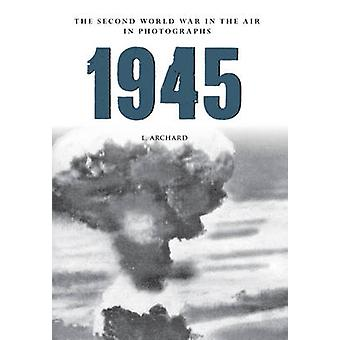 1945 the Second World War in the Air in Photographs by Louis Archard