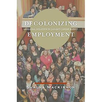 Decolonizing Employment - Aboriginal Inclusion in Canada's Labour Mark