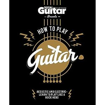 Total Guitar - How to Play Guitar by Future Publishing Limited - 97817