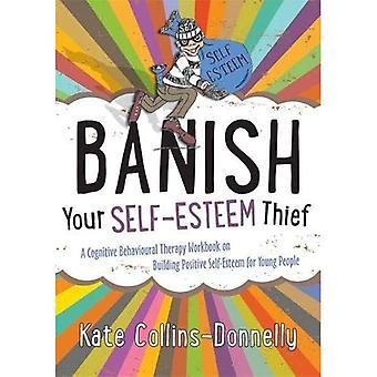 Bannir le voleur de votre estime de soi: Un thérapie cognitivo-comportementale classeur sur le renforcement de l'estime de soi Positive pour les jeunes...