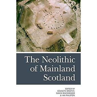 The Neolithic of Mainland Scotland by Kenneth Brophy - Gavin MacGrego