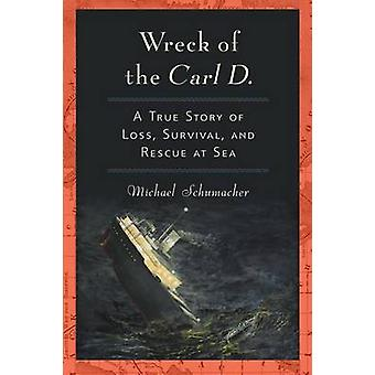 Wreck of the Carl D. A True Story of Loss Survival and Rescue at Sea by Schumacher & Michael