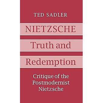Nietzsche Truth and Redemption Critique of the Postmodernist Nietzsche by Sadler & Ted