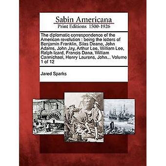The diplomatic correspondence of the American revolution  being the letters of Benjamin Franklin Silas Deane John Adams John Jay Arthur Lee William Lee Ralph Izard Francis Dana William Carmic by Sparks & Jared
