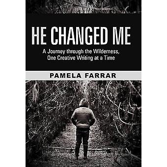 He Changed Me A Journey Through the Wilderness One Creative Writing at a Time by Farrar & Pamela
