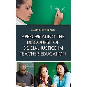 Appropriating the Discourse of Social Justice in Teacher Education by Baltodano & Marta P