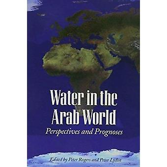 Water in the Arab World - Perspectives and Prognoses by Peter Rogers -