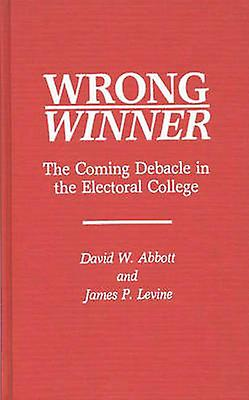 Wrong Winner The Coming Debacle in the Electoral College by Abbott & David W.