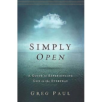 Simply Open A Guide to Experiencing God in the Everyday by Paul & Greg
