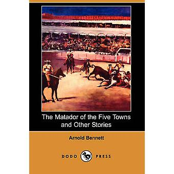 The Matador of the Five Towns and Other Stories Dodo Press by Bennett & Arnold