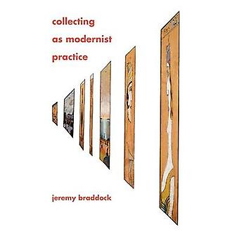 Collecting as Modernist Practice by Braddock & Jeremy