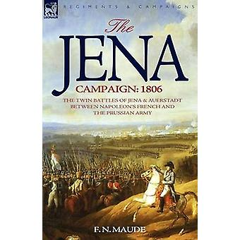The Jena Campaign 1806The Twin Battles of Jena  Auerstadt Between Napoleons French and the Prussian Army by Maude & F. N.