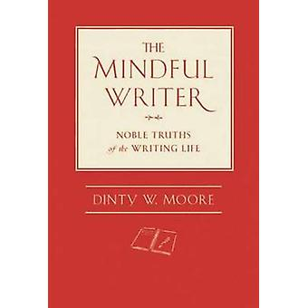 The Mindful Writer - Noble Truths of the Writing Life by Dinty W. Moor