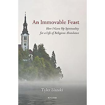 An Immovable Feast - How I Gave Up Spirituality for a Life of Religiou