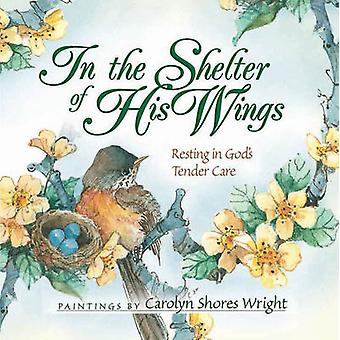 In The Shelter Of His Wings - Resting in God's Tender Care by Carolyn