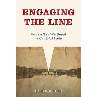 Engaging the Line - How the Great War Shaped the Canada-US Border by B