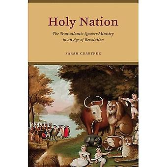 Holy Nation: The Transatlantic Quaker Ministry in an Age of Revolution (American Beginnings, 1500 - 1900)
