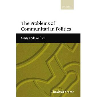 The Problems of Communitarian Politics Unity and Conflict by Frazer & Elizabeth